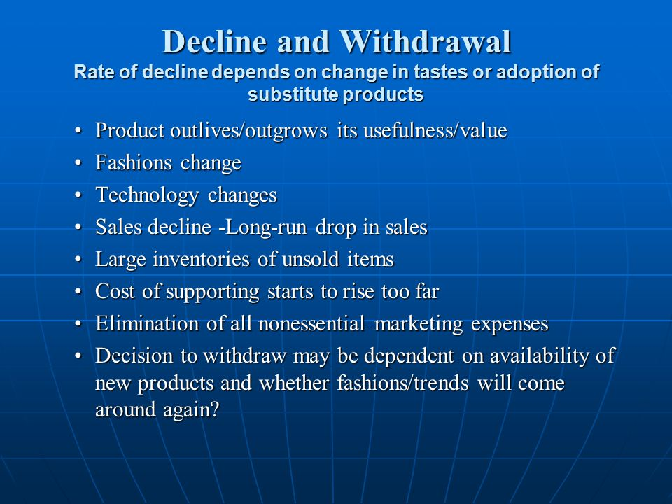 Decline and Withdrawal Rate of decline depends on change in tastes or adoption of substitute products