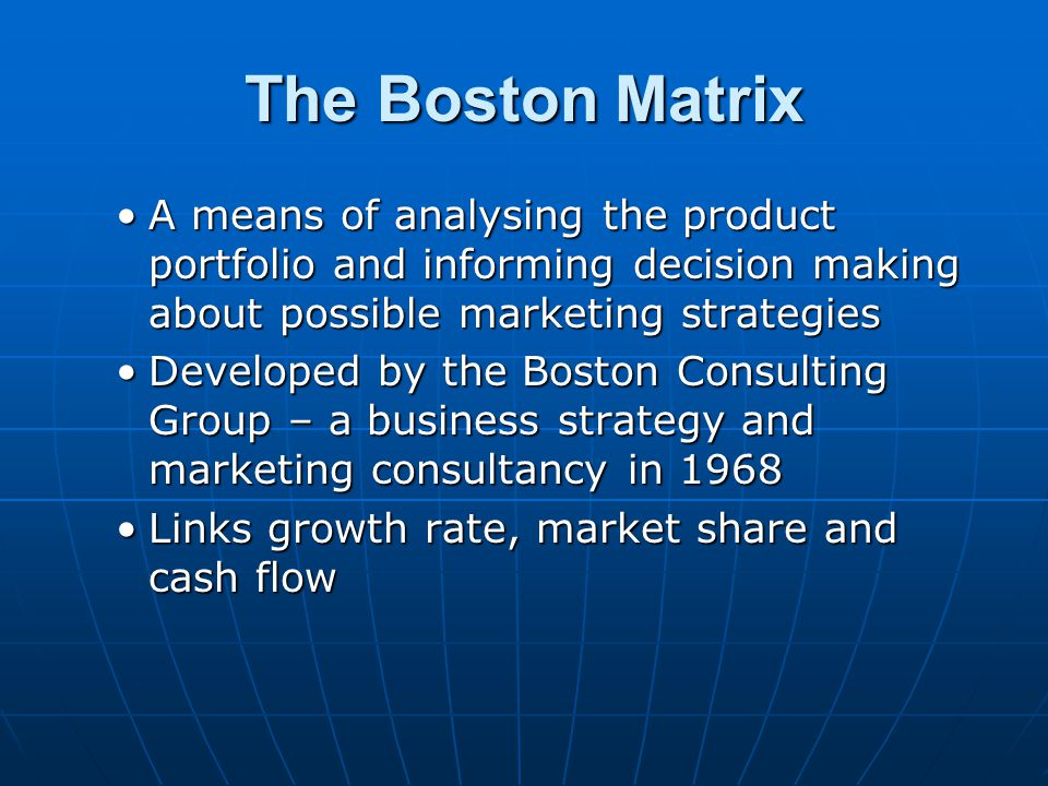 The Boston Matrix A means of analysing the product portfolio and informing decision making about possible marketing strategies.