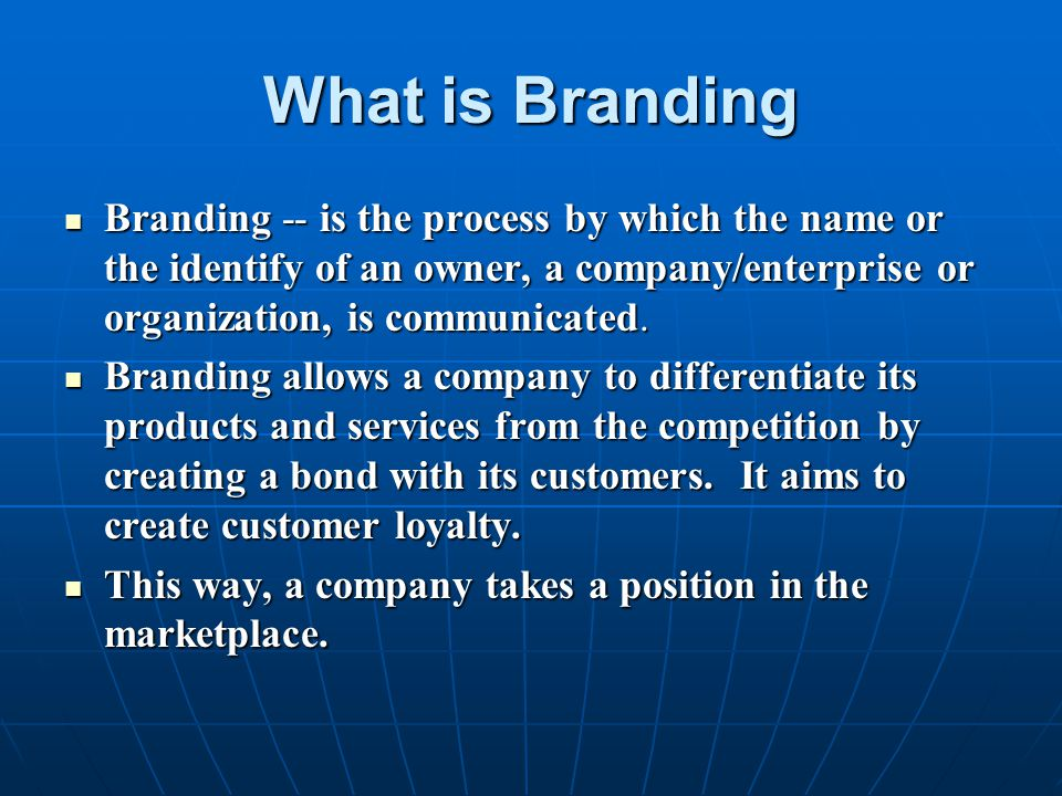 What is Branding Branding -- is the process by which the name or the identify of an owner, a company/enterprise or organization, is communicated.