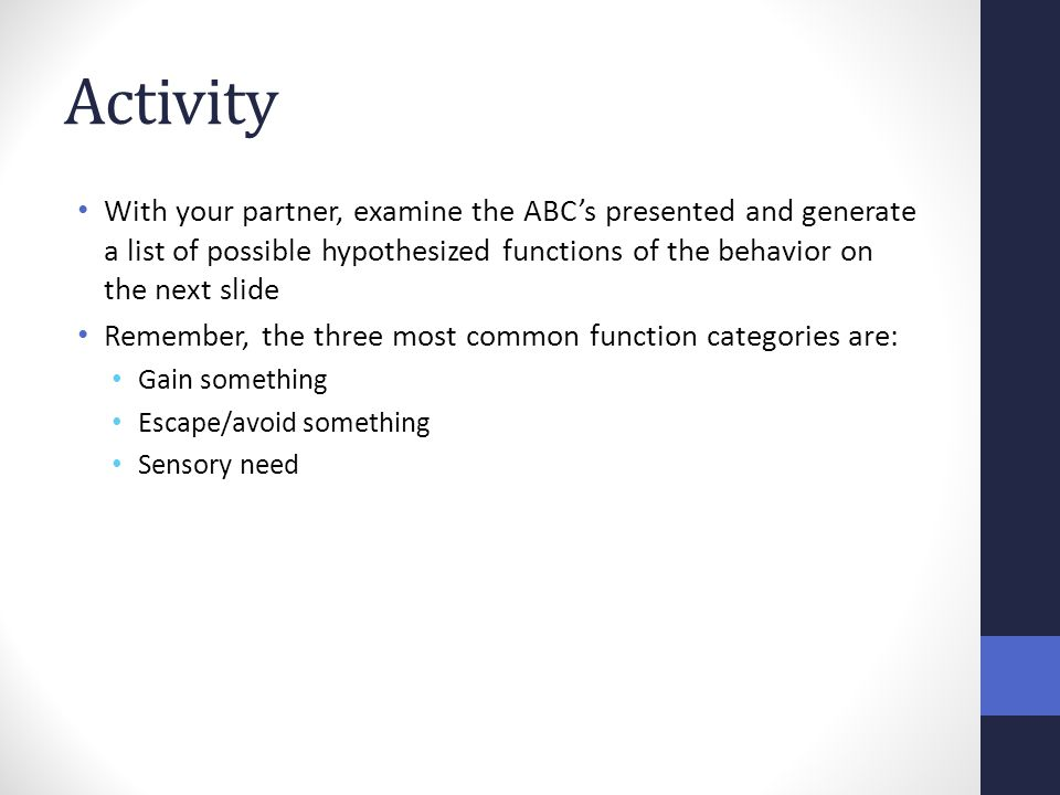 Activity With your partner, examine the ABC's presented and generate a list of possible hypothesized functions of the behavior on the next slide.