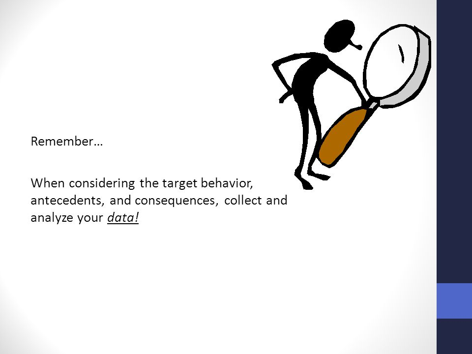 Remember… When considering the target behavior, antecedents, and consequences, collect and analyze your data!
