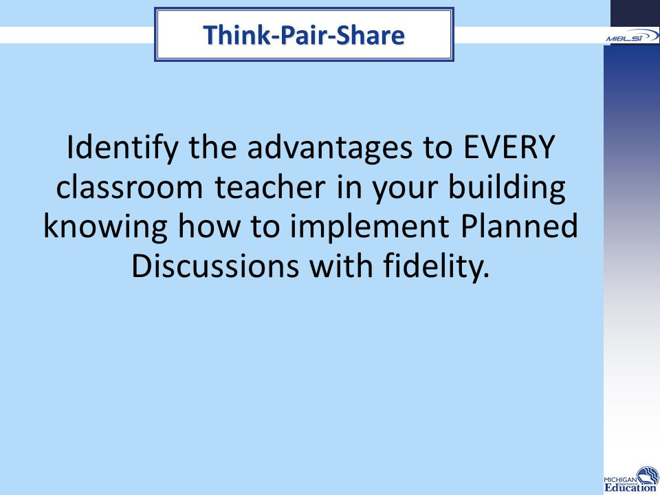 Think-Pair-Share Identify the advantages to EVERY classroom teacher in your building knowing how to implement Planned Discussions with fidelity.