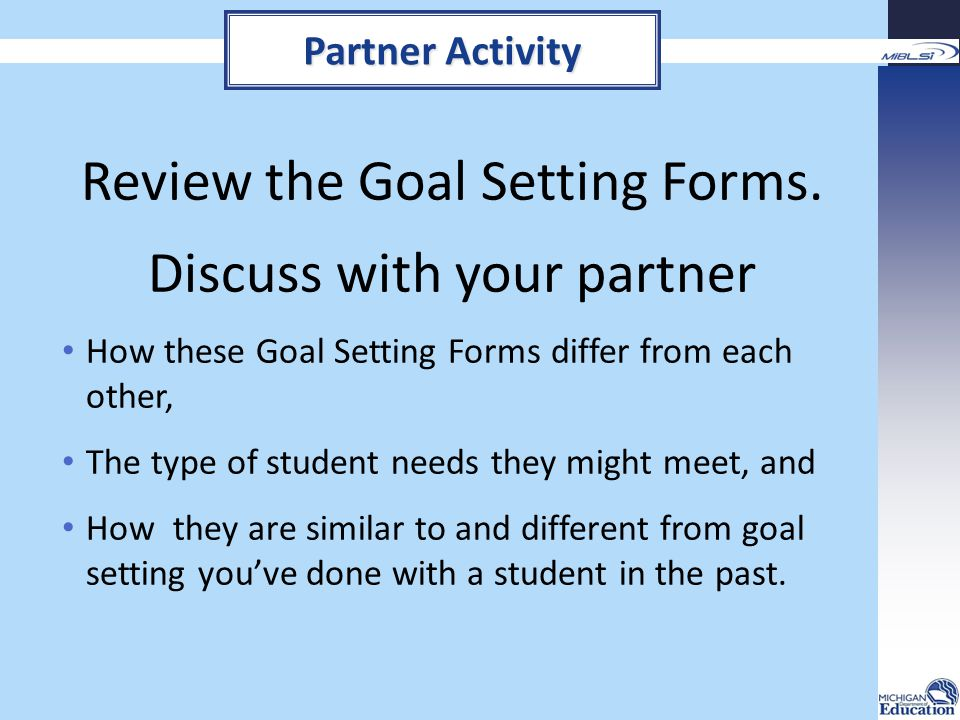 Review the Goal Setting Forms. Discuss with your partner