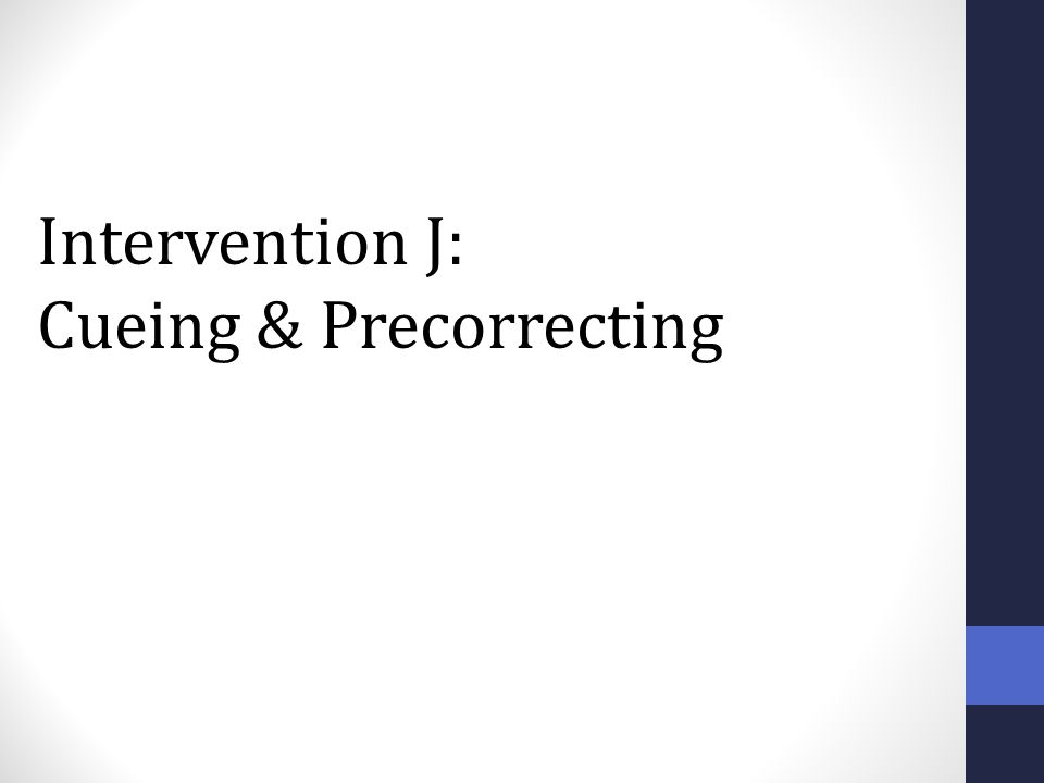 Intervention J: Cueing & Precorrecting