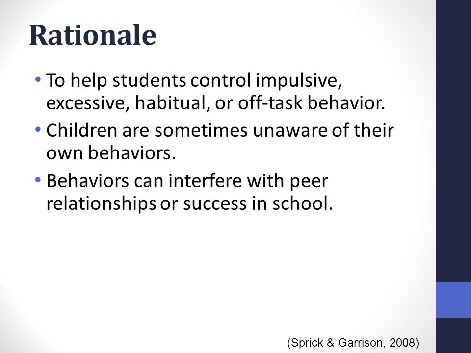 Rationale To help students control impulsive, excessive, habitual, or off-task behavior. Children are sometimes unaware of their own behaviors.