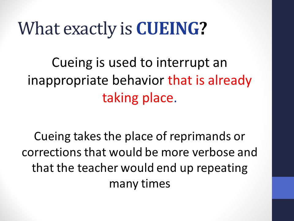 What exactly is CUEING Cueing is used to interrupt an inappropriate behavior that is already taking place.