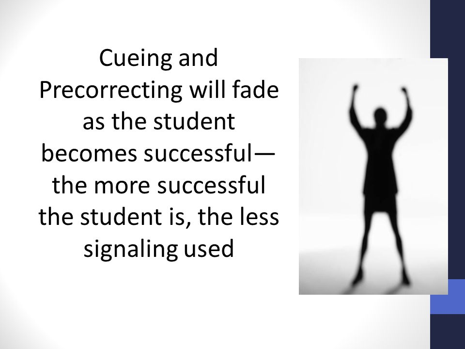 Cueing and Precorrecting will fade as the student becomes successful—the more successful the student is, the less signaling used
