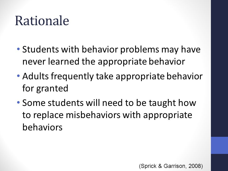 Rationale Students with behavior problems may have never learned the appropriate behavior. Adults frequently take appropriate behavior for granted.