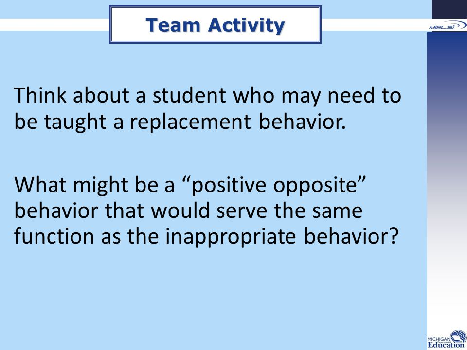 Team Activity Think about a student who may need to be taught a replacement behavior.