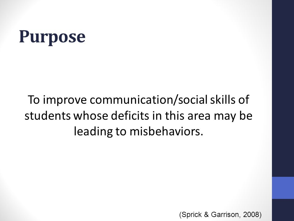 Purpose To improve communication/social skills of students whose deficits in this area may be leading to misbehaviors.