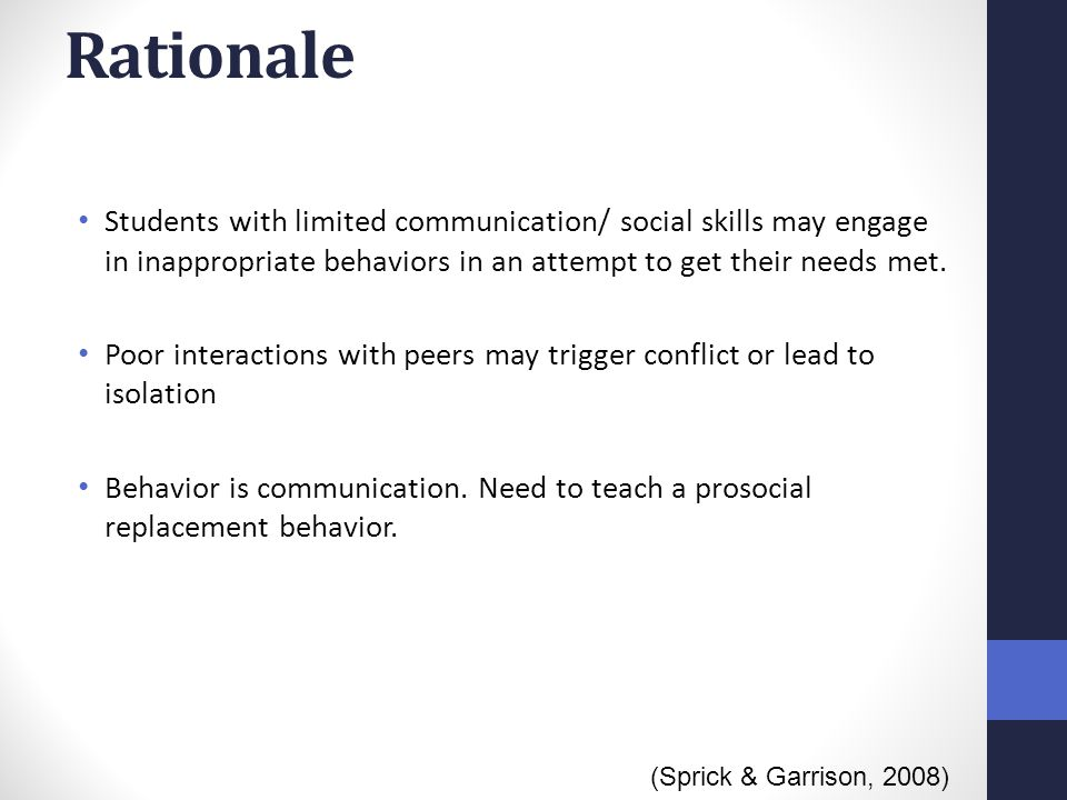 Rationale Students with limited communication/ social skills may engage in inappropriate behaviors in an attempt to get their needs met.