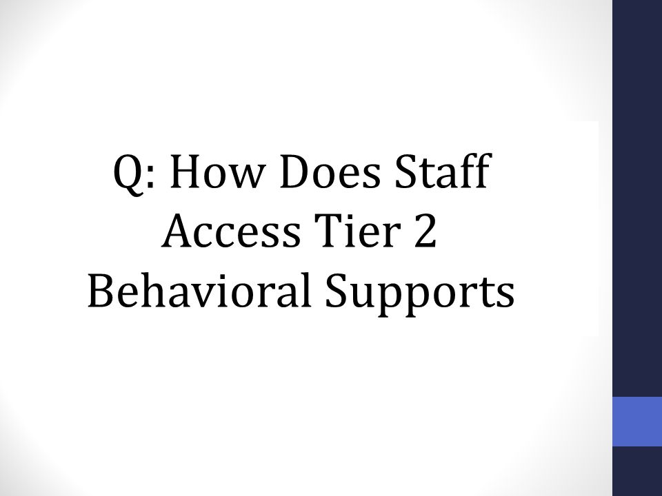 Q: How Does Staff Access Tier 2 Behavioral Supports Trainer Notes: