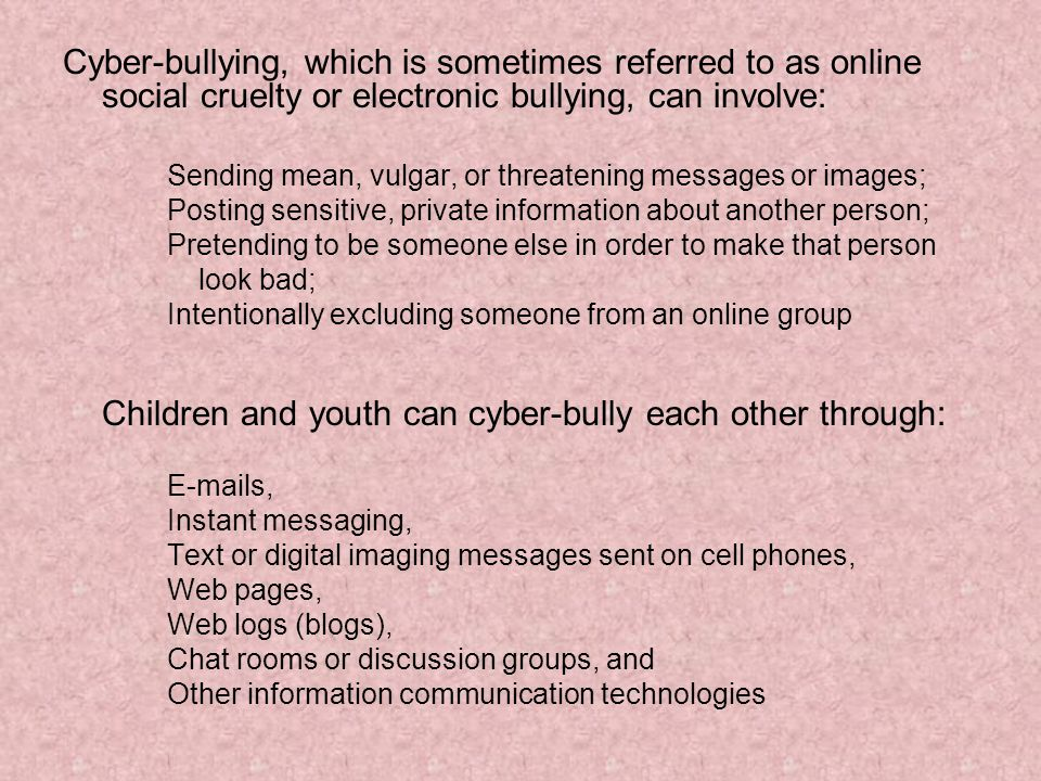 Cyber-bullying, which is sometimes referred to as online social cruelty or electronic bullying, can involve: