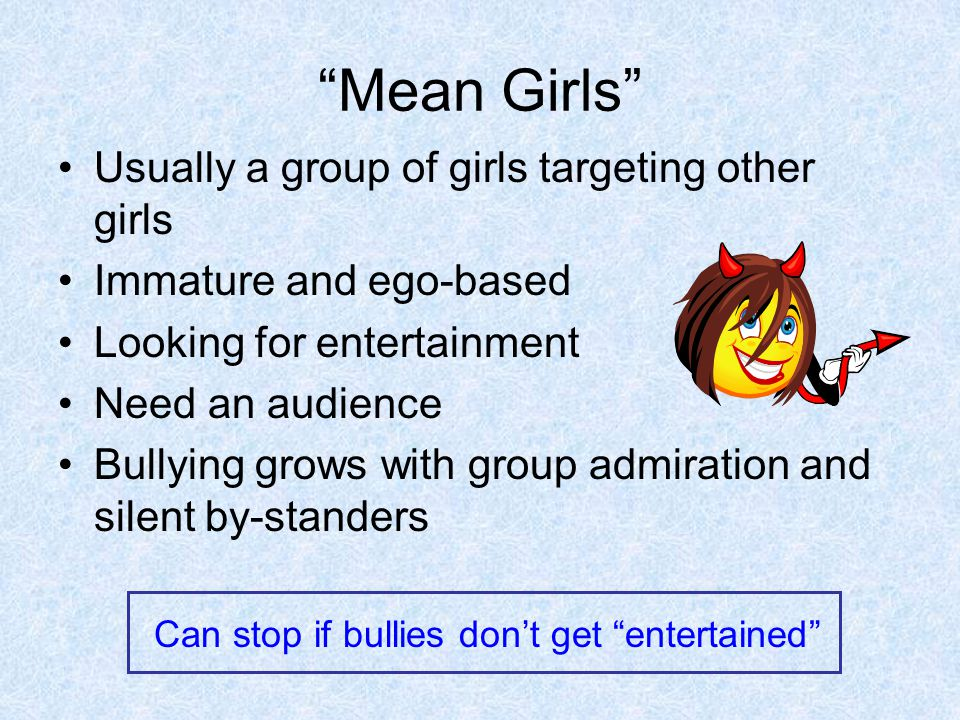 Mean Girls Usually a group of girls targeting other girls