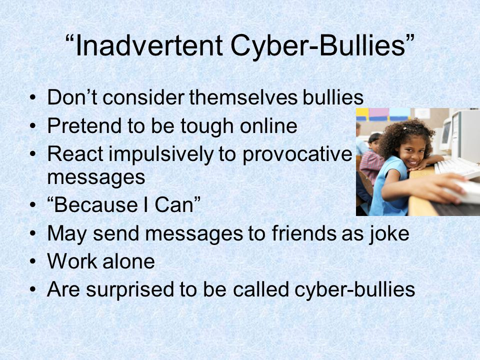 Inadvertent Cyber-Bullies