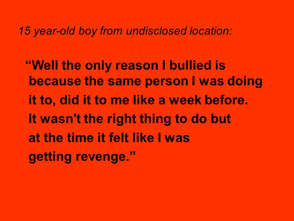 Well the only reason I bullied is because the same person I was doing