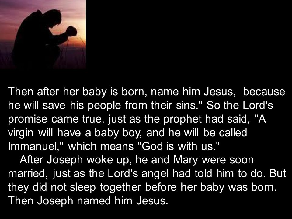 Then after her baby is born, name him Jesus, because he will save his people from their sins. So the Lord s promise came true, just as the prophet had said, A virgin will have a baby boy, and he will be called Immanuel, which means God is with us.