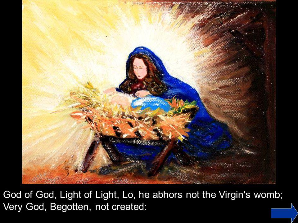God of God, Light of Light, Lo, he abhors not the Virgin s womb;