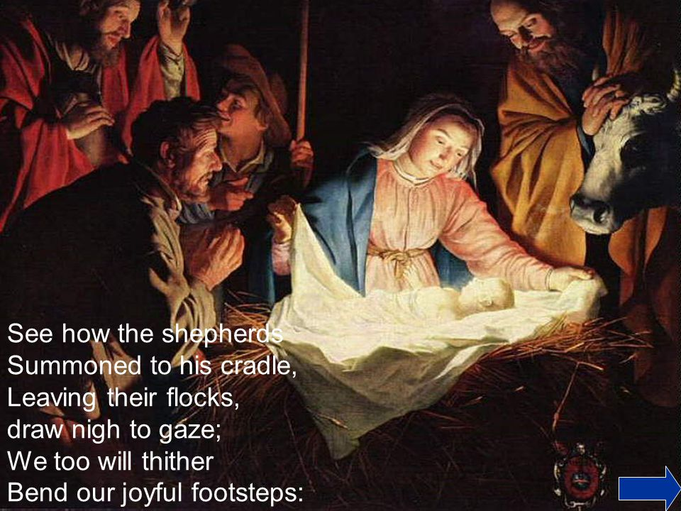 See how the shepherds Summoned to his cradle, Leaving their flocks, draw nigh to gaze; We too will thither.