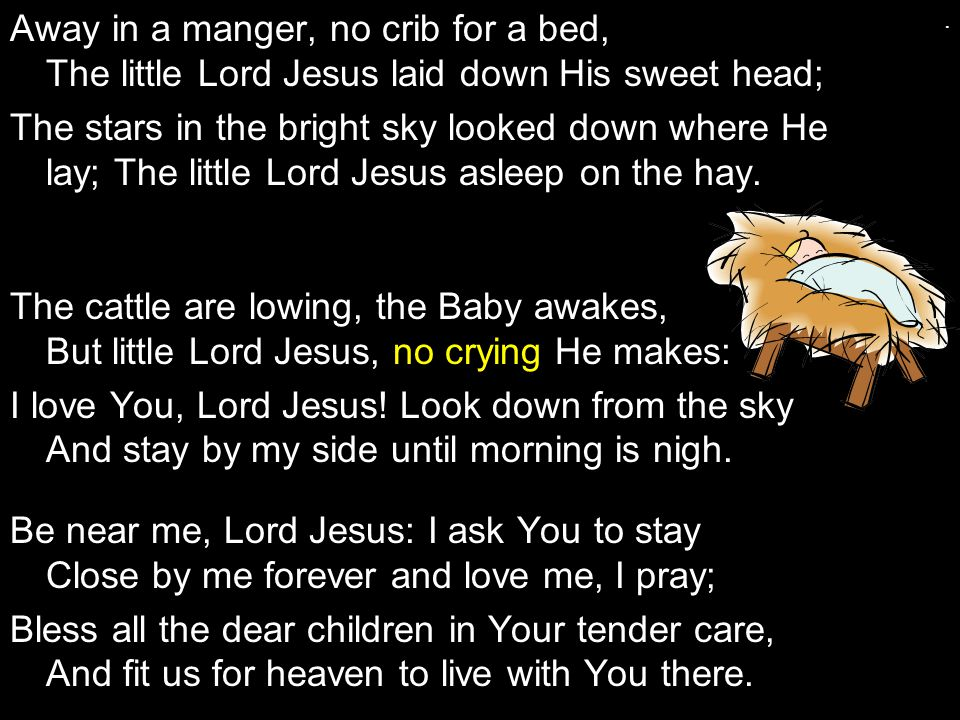 Away in a manger, no crib for a bed, The little Lord Jesus laid down His sweet head;