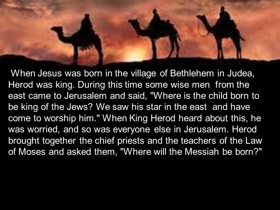 When Jesus was born in the village of Bethlehem in Judea, Herod was king.