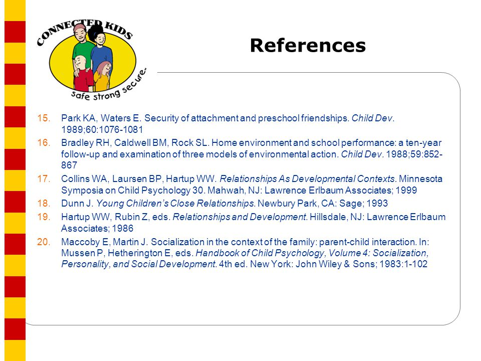 References 15. Park KA, Waters E. Security of attachment and preschool friendships. Child Dev. 1989;60:1076-1081.