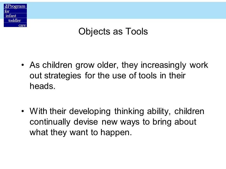 Objects as Tools As children grow older, they increasingly work out strategies for the use of tools in their heads.