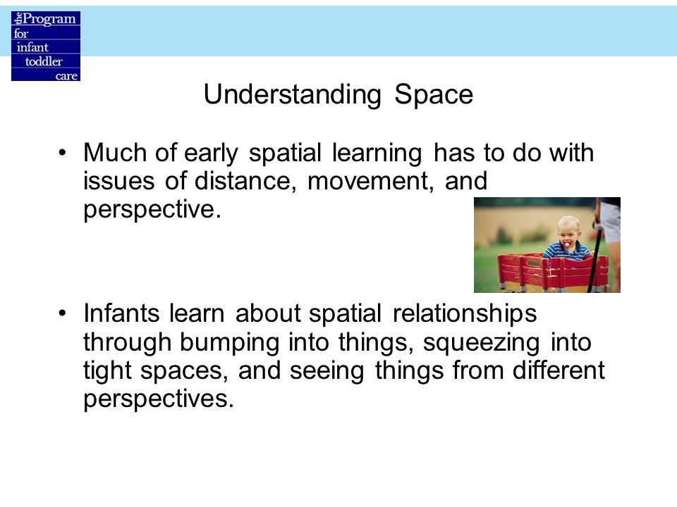 Understanding Space Much of early spatial learning has to do with issues of distance, movement, and perspective.