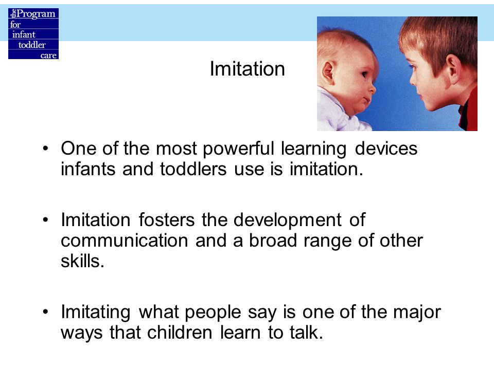 Imitation One of the most powerful learning devices infants and toddlers use is imitation.