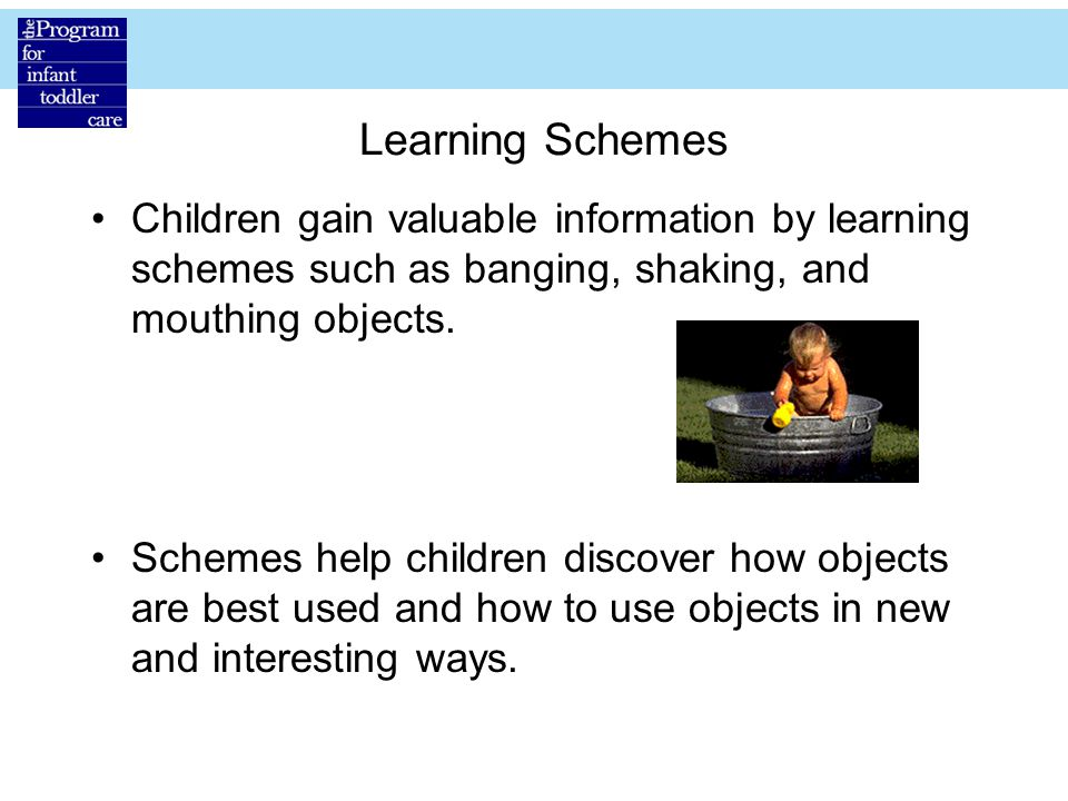 Learning Schemes Children gain valuable information by learning schemes such as banging, shaking, and mouthing objects.