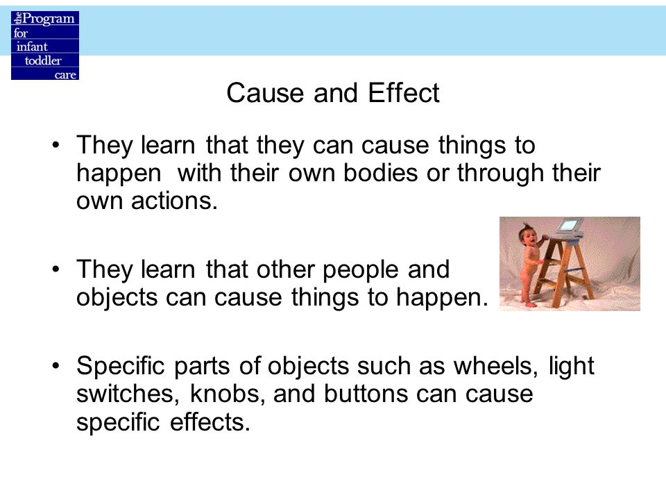 Cause and Effect They learn that they can cause things to happen with their own bodies or through their own actions.