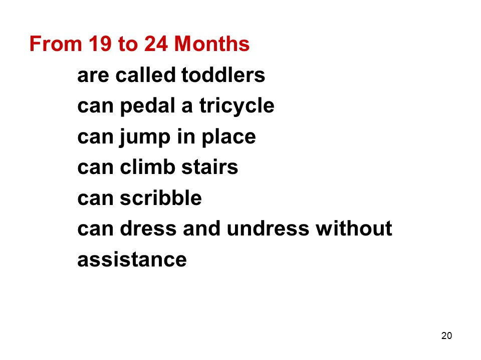 From 19 to 24 Months are called toddlers. can pedal a tricycle. can jump in place. can climb stairs.