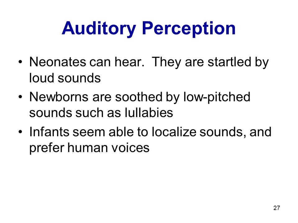 Auditory Perception Neonates can hear. They are startled by loud sounds. Newborns are soothed by low-pitched sounds such as lullabies.