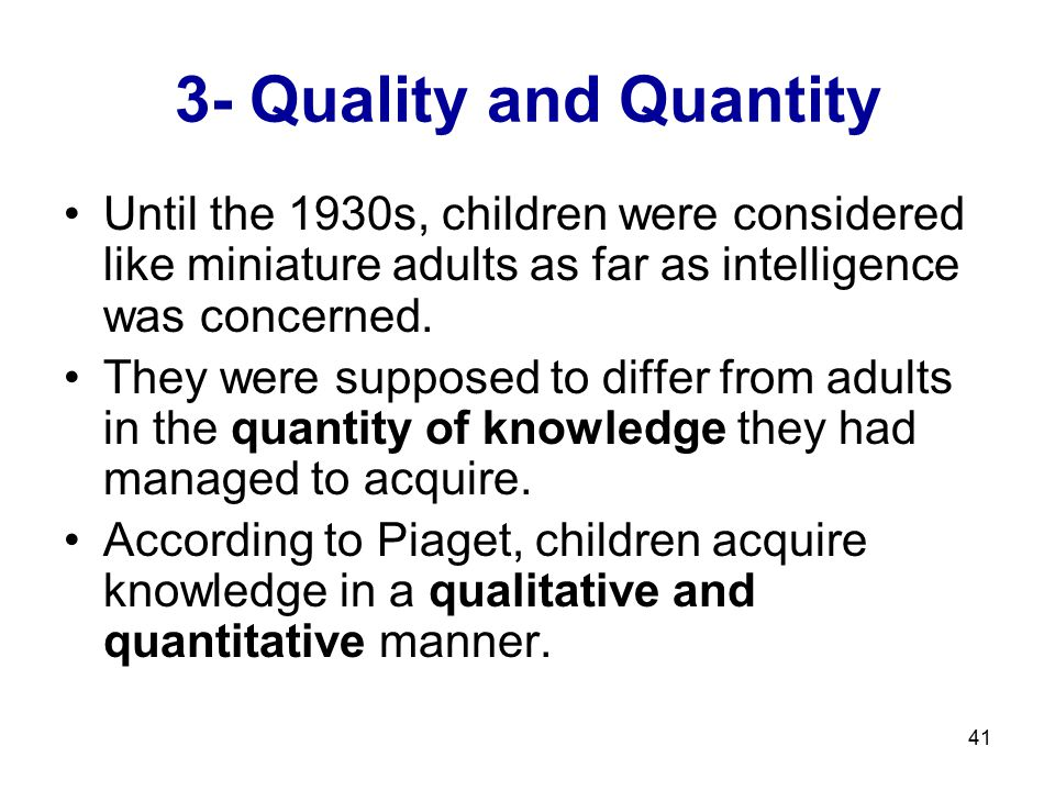 3- Quality and Quantity Until the 1930s, children were considered like miniature adults as far as intelligence was concerned.