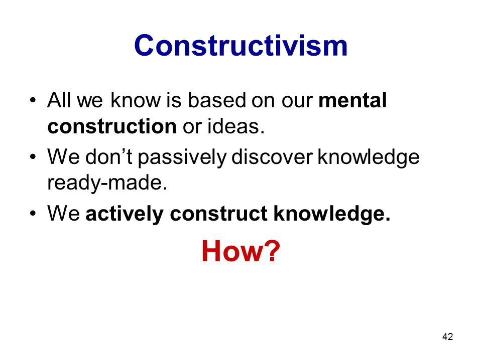 Constructivism All we know is based on our mental construction or ideas. We don't passively discover knowledge ready-made.
