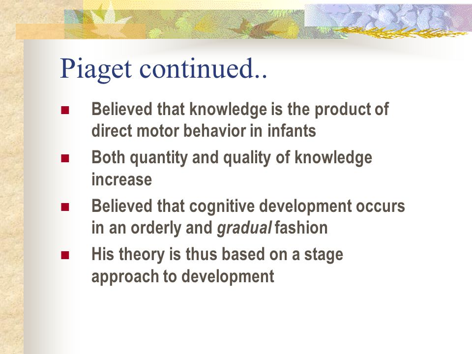 Piaget continued.. Believed that knowledge is the product of direct motor behavior in infants. Both quantity and quality of knowledge increase.