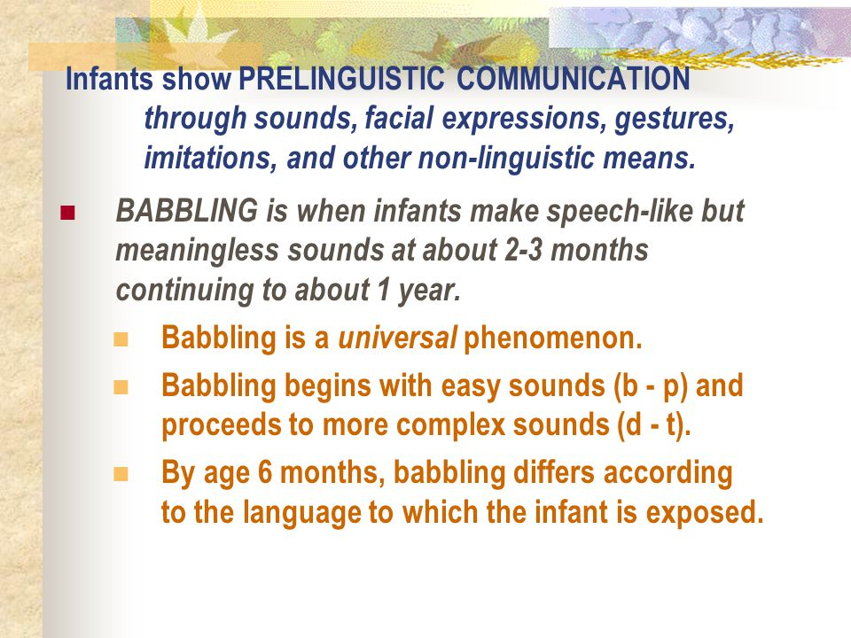 Infants show PRELINGUISTIC COMMUNICATION through sounds, facial expressions, gestures, imitations, and other non-linguistic means.