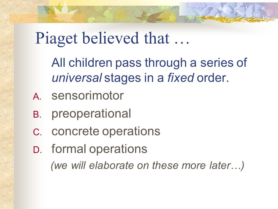 Piaget believed that … All children pass through a series of universal stages in a fixed order. sensorimotor.