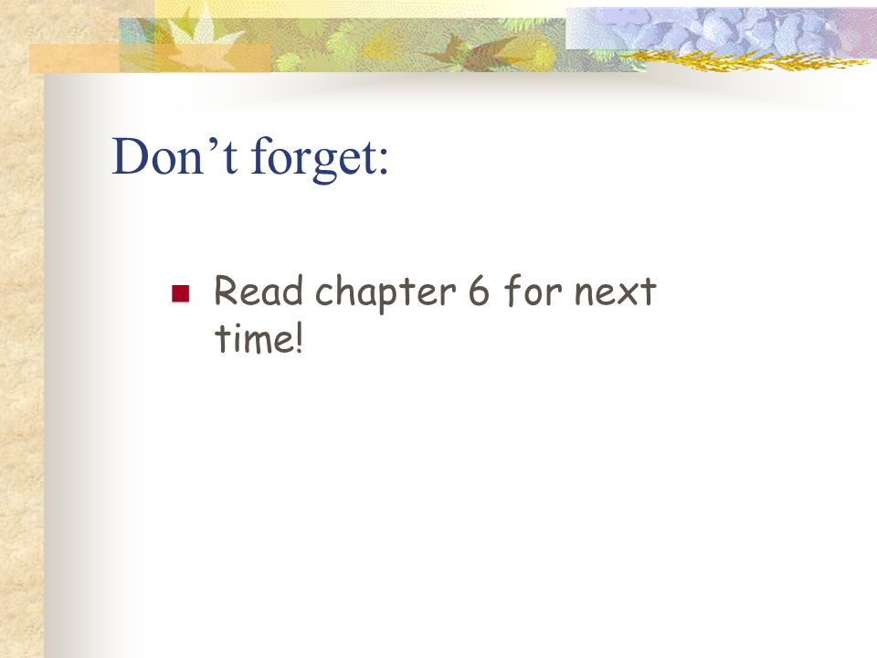 Don't forget: Read chapter 6 for next time!