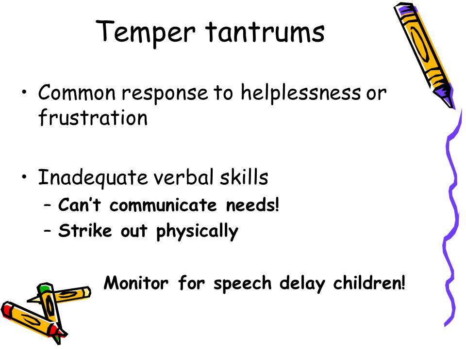 Temper tantrums Common response to helplessness or frustration