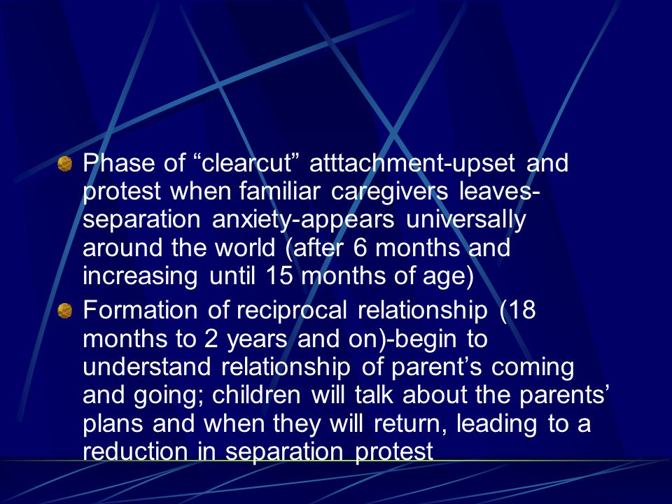 Phase of clearcut atttachment-upset and protest when familiar caregivers leaves-separation anxiety-appears universally around the world (after 6 months and increasing until 15 months of age)