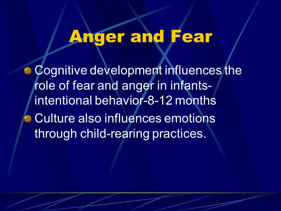 Anger and Fear Cognitive development influences the role of fear and anger in infants- intentional behavior-8-12 months.