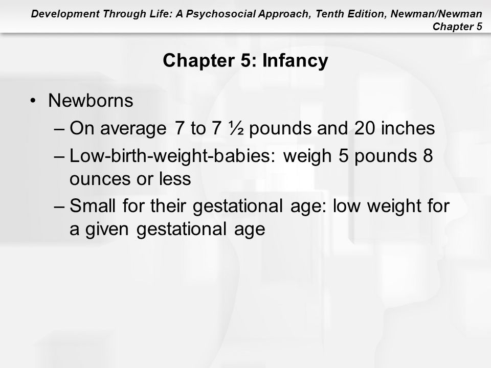Chapter 5: Infancy Newborns. On average 7 to 7 ½ pounds and 20 inches. Low-birth-weight-babies: weigh 5 pounds 8 ounces or less.