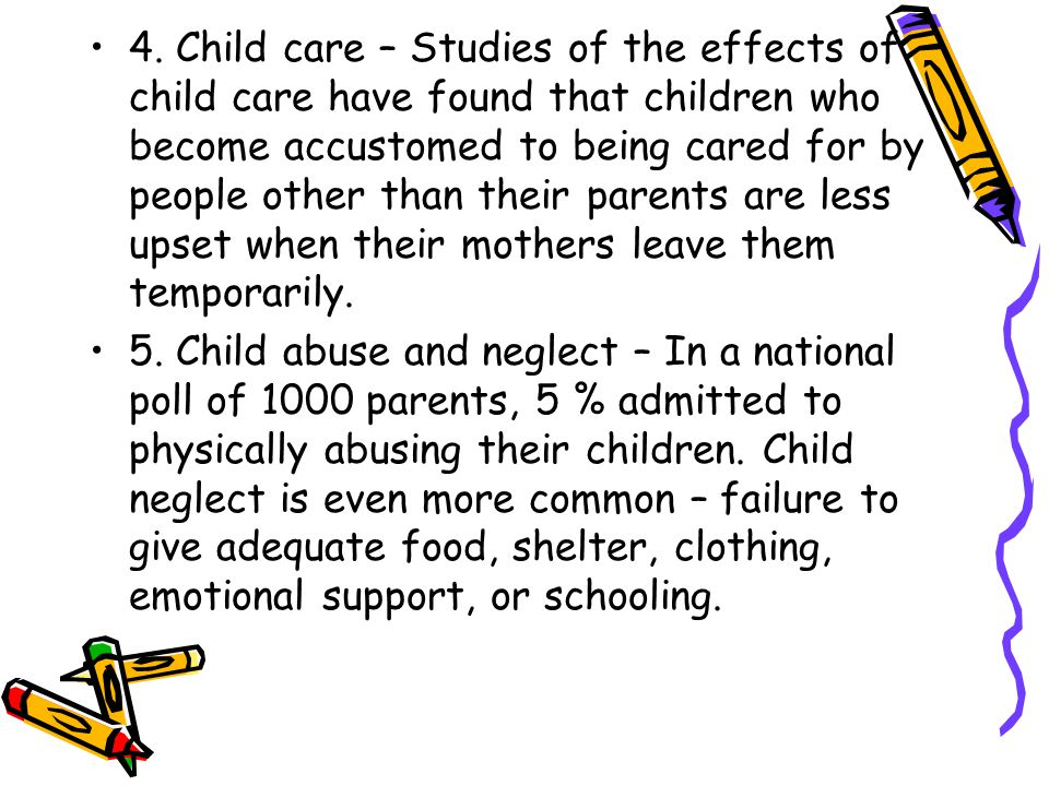 4. Child care – Studies of the effects of child care have found that children who become accustomed to being cared for by people other than their parents are less upset when their mothers leave them temporarily.