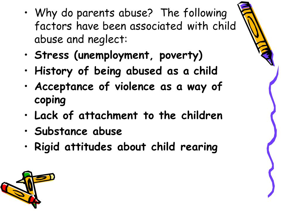 Why do parents abuse The following factors have been associated with child abuse and neglect: