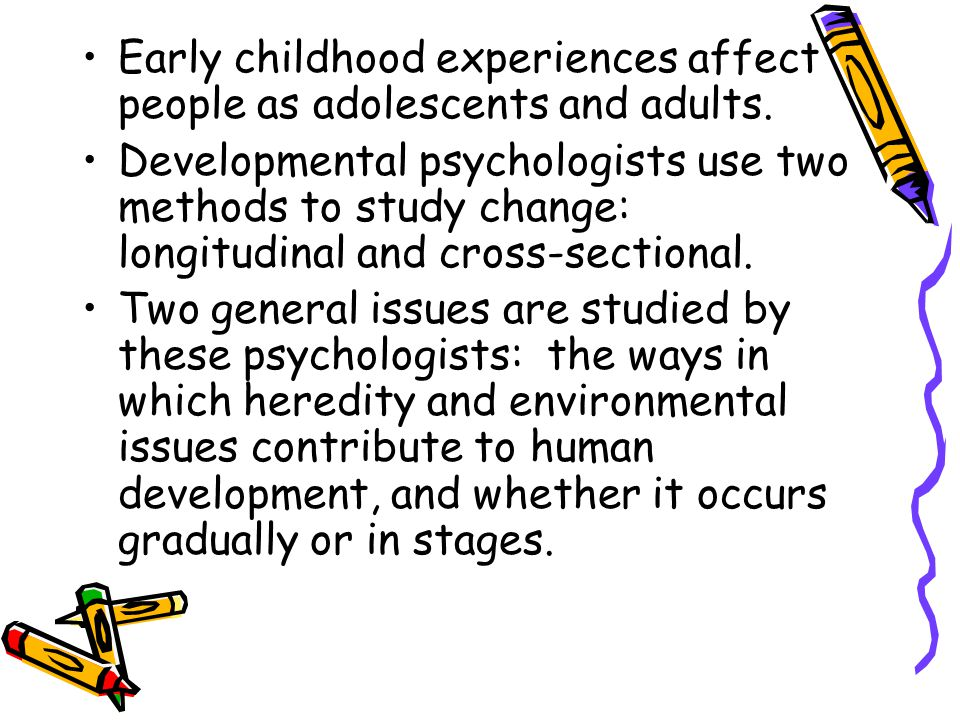 Early childhood experiences affect people as adolescents and adults.