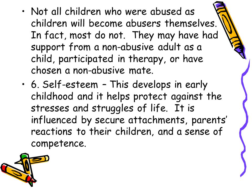 Not all children who were abused as children will become abusers themselves. In fact, most do not. They may have had support from a non-abusive adult as a child, participated in therapy, or have chosen a non-abusive mate.
