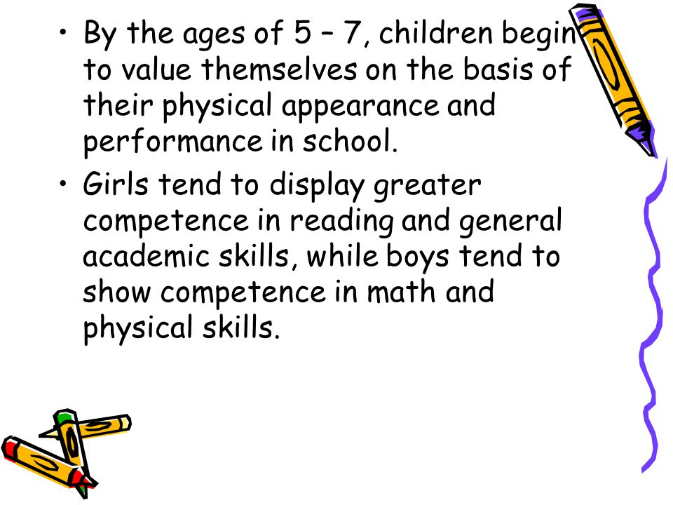 By the ages of 5 – 7, children begin to value themselves on the basis of their physical appearance and performance in school.