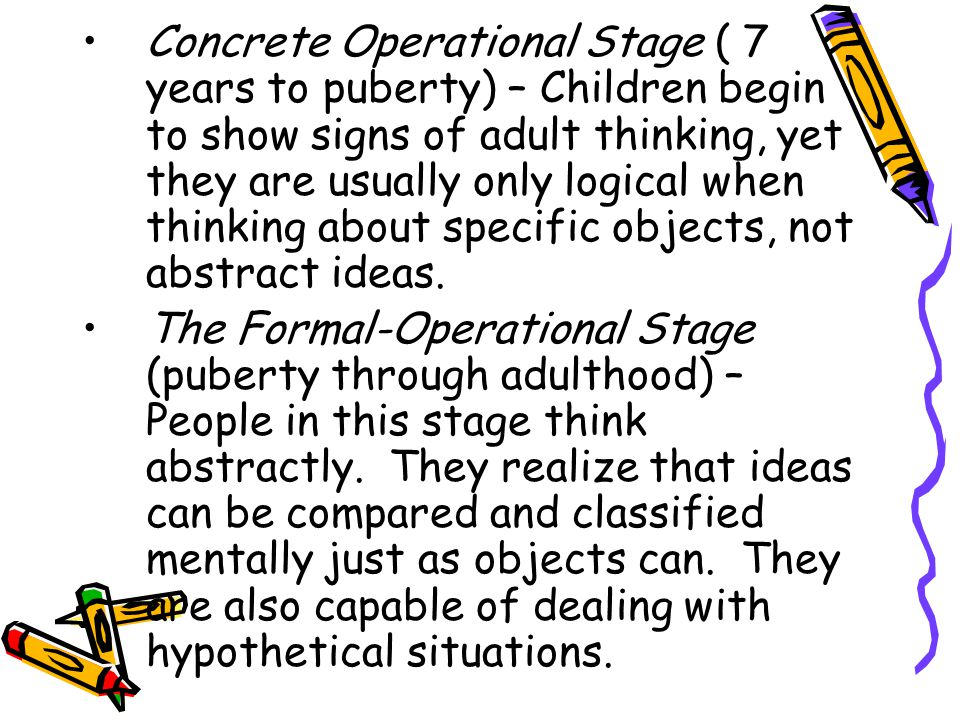 Concrete Operational Stage ( 7 years to puberty) – Children begin to show signs of adult thinking, yet they are usually only logical when thinking about specific objects, not abstract ideas.
