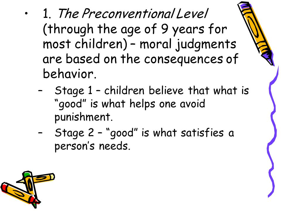 1. The Preconventional Level (through the age of 9 years for most children) – moral judgments are based on the consequences of behavior.